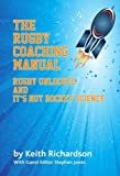 Keith Richardson The Rugby Coaching Manual: Rugby Unlocked and it's Not Rocket Science