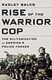 Rise of the Warrior Cop: The Militarization of America\'s Police Forces by Radley Balko