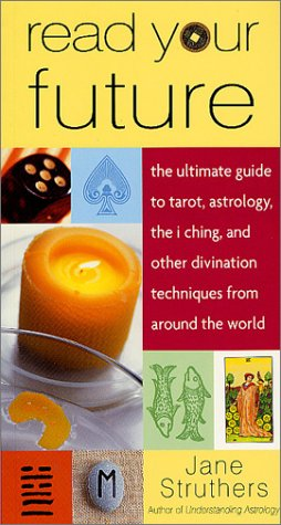 Read Your Future: The Ultimate Guide to Tarot, Astrology, the I Ching, and Other Divination Techniques from Around the World