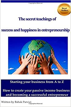 The Secret Teachings Of Succes And Happiness In Entrepreneurship: Starting Your Business From A To Z, How To Create Your Passive Income Business And Becoming A Successful Entrepreneur