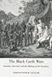 Christopher Taylor The Black Carib Wars: Freedom, Survival, and the Making of the Garifuna (Caribbean Studies)