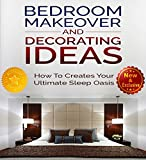 Bedroom Makeover and Decorating Ideas: How To Create Your ultimate Sleep Oasis (Decorating, Decorating Ideas, Interior Design Decorating, Bedroom Decor, ... and Decor Ideas by Sam Siv Book 1)