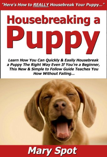 Housebreaking a Puppy: Learn How You Can Quickly & Easily Housebreak a Puppy The Right Way Even If You're a...
