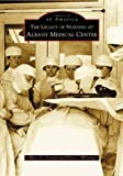 img - for The Legacy of Nursing at Albany Medical Center (Images of America) book / textbook / text book