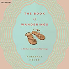 The Book of Wanderings: A Mother-Daughter Pilgrimage (       UNABRIDGED) by Kimberly Meyer Narrated by Kimberly Meyer