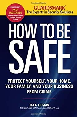 How to Be Safe: Survival Tactics to Protect Yourself, Your Home, Your Business and Your Family