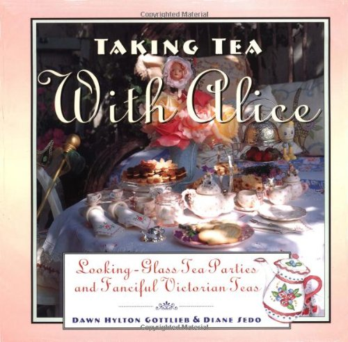Taking Tea with Alice: Looking-Glass Tea Parties and Fanciful Victorian Teas by Dawn Hylton Gottlieb, Diane Sedo