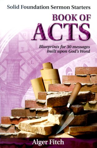 Book of Acts: Blueprints for 30 Messages Built Upon God's Word (Solid Foundation Sermon Starters), Alger Fitch
