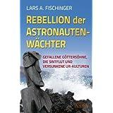 """REBELLION DER ASTRONAUTENW�CHTER. Gefallene G�tters�hne, die Sintflut und versunkene Ur-Kulturenvon """"Lars A. Fischinger"""""""