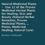 Natural Medicinal Plants: Use 12 of the Proven Medicinal Herbal Plants for Healing, Skin and Beauty | Barbara Glidewell