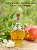 Juicing and Drink Recipes Using Apple Cider Vinegar