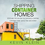 Shipping Container Homes: Steps and Tips on How You Can Build a Shipping Container Home Quickly and Save Money | Kevin Klein