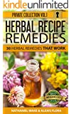 Herbal Remedies: 30 Herbal Recipe Remedies From My Private Collection: Proven Herbal Recipes That Work! (Herbal Recipes Private Collection Book 1)