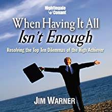 When Having It All Isn't Enough: Resolving the Top Ten Dilemmas of the High Achiever  by Jim Warner Narrated by Jim Warner