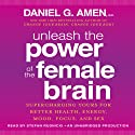 Unleash the Power of the Female Brain: Supercharging Yours for Better Health, Energy, Mood, Focus, and Sex (       UNABRIDGED) by Daniel G. Amen, M.D. Narrated by Stefan Rudnicki