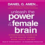 Unleash the Power of the Female Brain: Supercharging Yours for Better Health, Energy, Mood, Focus, and Sex | Daniel G. Amen