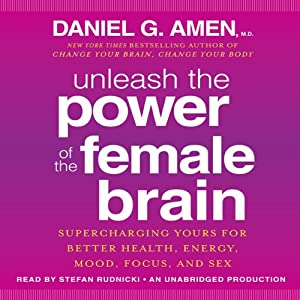 Unleash the Power of the Female Brain: Supercharging Yours for Better Health, Energy, Mood, Focus, and Sex | [Daniel G. Amen, M.D.]