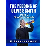 The Feeding of Oliver Smith: Part 2 - Double Troubleby K. Bartholomew