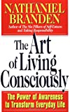 The Art of Living Consciously: The Power of Awareness to Transform Everyday Life (0684838494) by Nathaniel Branden