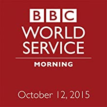 October 12, 2015: Morning  by  BBC Newshour Narrated by Owen Bennett-Jones, Lyse Doucet, Robin Lustig, Razia Iqbal, James Coomarasamy, Julian Marshall