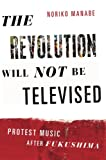 "Noriko Manabe, ""The Revolution Will Not Be Televised: Protest Music After Fukushima"" (Oxford UP, 2015)"
