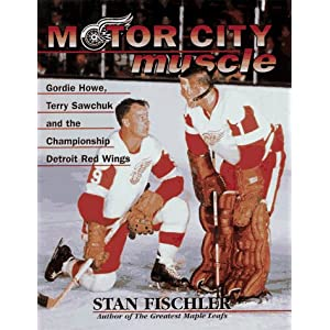 Motor City Muscle: Gordie Howe, Terry Sawchuk and the Championship Detroit Red Wings Stan Fischler