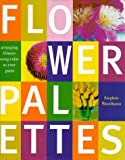 Flower Palettes: Arranging Flowers Using Color as Your Guide (0609603639) by Woodhams, Stephen