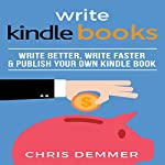 Write Kindle Books: Write Better, Write Faster & Publish Your Own Kindle Book | Chris Demmer