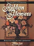 The Secrets of Fashioning Ribbon Flowers: Heirlooms for the Next Generation Helen Gibb