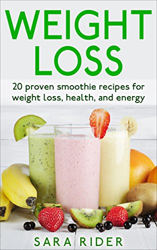 Weight Loss: 20 Proven Smoothie Recipes For Weight Loss, Health, And Energy (Weight Loss, Smoothies For Weight Loss, Smoothie Recipes, Lose Weight) by Sara Rider
