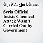 Syria Official Insists Chemical Attack Wasn't Carried Out by Government | Anne Barnard,Sewell Chan