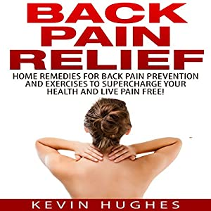 Back Pain Relief: Home Remedies for Back Pain Prevention and Exercises to Supercharge Your Health and Live Pain Free! Audiobook