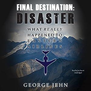 Final Destination: Disaster: What Really Happened to Eastern Airlines Hörbuch von George Jehn Gesprochen von: Joe Barrett