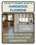 The Do-It-Yourself Guide To Hardwood Flooring: Everything You Need To Know To Install, Sand, And Finish Hardwood Flooring