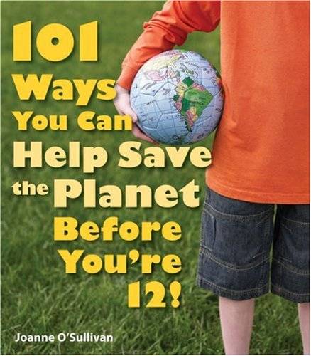 101 Ways You Can Help Save the Planet Before You&#8217;re 12!