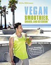Vegan Smoothies, Shakes, And Ice Cream: Green Smoothies Und Superfoods In Ihrer Leckersten Form Aus Der Bestsellerküche Von Attila Hildmann (german Edition)