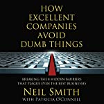 How Excellent Companies Avoid Dumb Things: Breaking the 8 Hidden Barriers that Plague Even the Best Businesses | Neil Smith,Patricia O'Connell