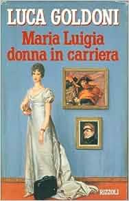 Maria Luigia donna in carriera.: Luca Goldoni: Amazon.com