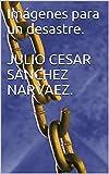 Imágenes para un desastre.  JULIO CESAR SANCHEZ NARVAEZ. (Spanish Edition)