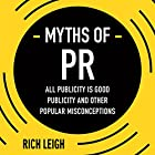 The Myths of PR: All Publicity Is Good Publicity and Other Popular Misconceptions Hörbuch von Rich Leigh Gesprochen von: Neil Gardner