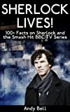 Sherlock Lives! 100+ Facts on Sherlock and the Smash Hit BBC TV Series (English Edition)