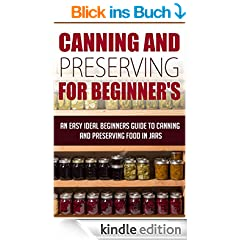 Canning And Preserving For Beginners - An Easy And Ideal Beginner's Guide To Canning And Preserving Food In Jars: canning and preserving (survival pantry, ... and preserving Book 2) (English Edition)