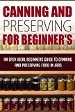 Canning And Preserving For Beginners - An Easy And Ideal Beginners Guide To Canning And Preserving Food In Jars: canning and preserving (survival pantry, canning and preserving Book 2)