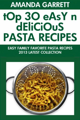 TOP 30 Easy And Delicious Pasta Recipes: Latest Collection of Easy Family Favorite Pasta Recipes by Amanda Garrett