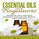 Essential Oils for Beginners: Essential Oils Natural Remedies for Health, Beauty, and Healing Audiobook by Julia Chandler Narrated by Rebecca Hunsel