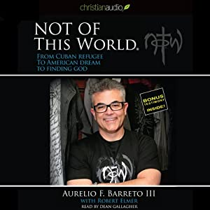 Not of this World: From Cuban Refugee to American Dream to Finding God | [Aurelio F. Barreto III]