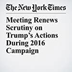 Meeting Renews Scrutiny on Trump's Actions During 2016 Campaign   Peter Baker