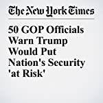 50 GOP Officials Warn Trump Would Put Nation's Security 'at Risk' | David E. Sanger