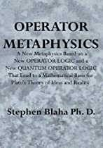 Operator Metaphysics: A New Metaphysics Based on a New Operator Logic and a New Quantum Operator Logic That Lead to a Mathematical Basis for
