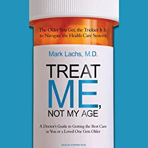 Treat Me, Not My Age: A Doctor's Guide to Getting the Best Care as You or a Loved One Gets Older | [Mark Lachs]